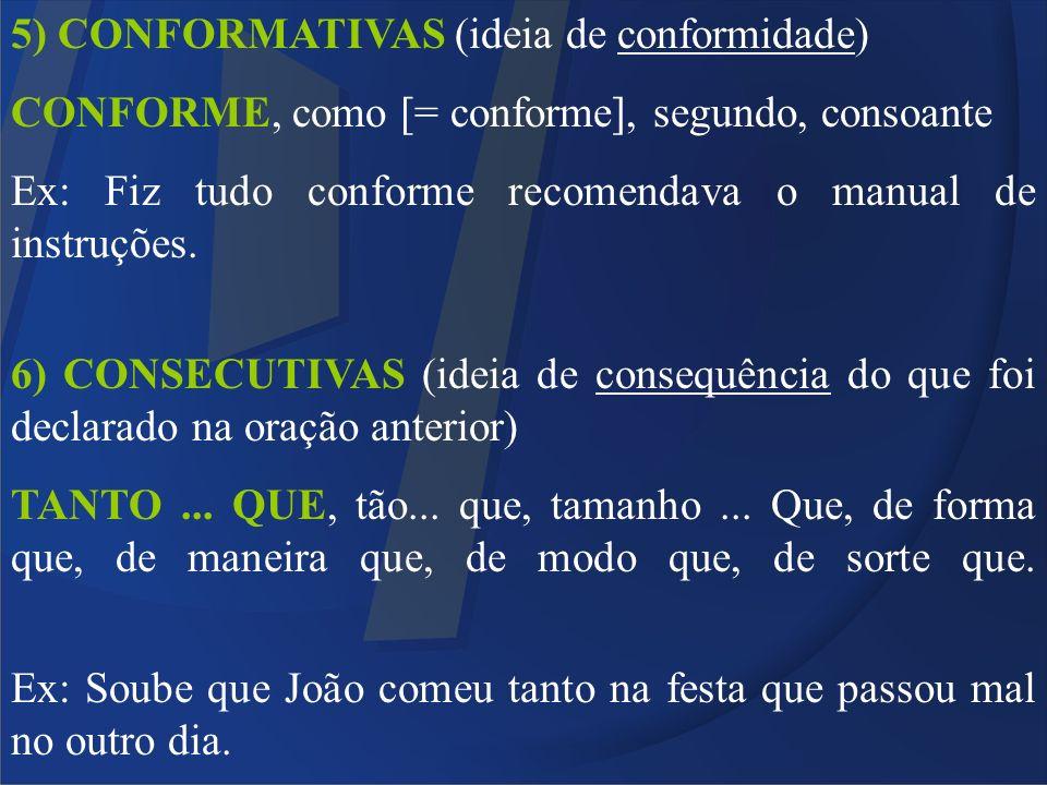 5) CONFORMATIVAS (ideia de conformidade) CONFORME, como [= conforme], segundo, consoante Ex: Fiz tudo conforme recomendava o manual de instruções. 6)