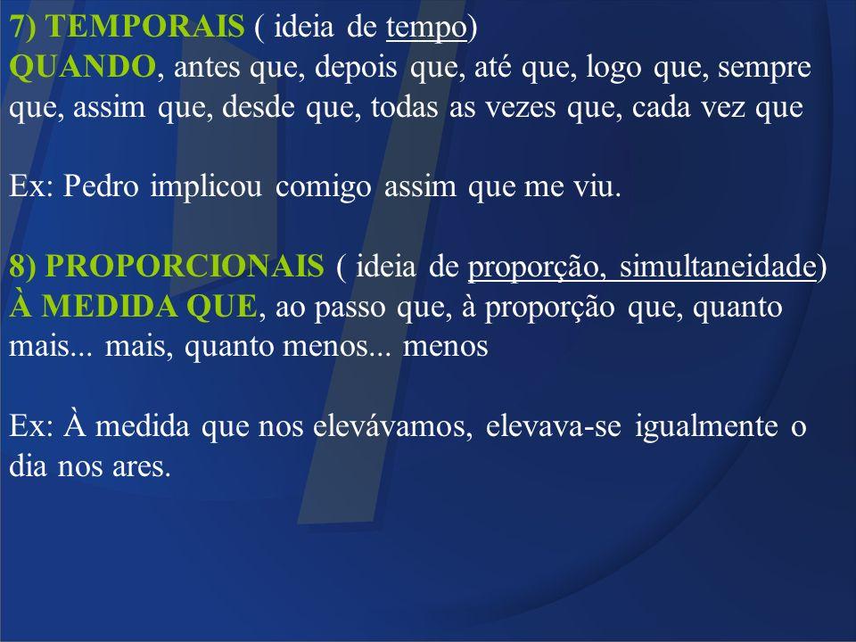 7) TEMPORAIS ( ideia de tempo) QUANDO, antes que, depois que, até que, logo que, sempre que, assim que, desde que, todas as vezes que, cada vez que Ex