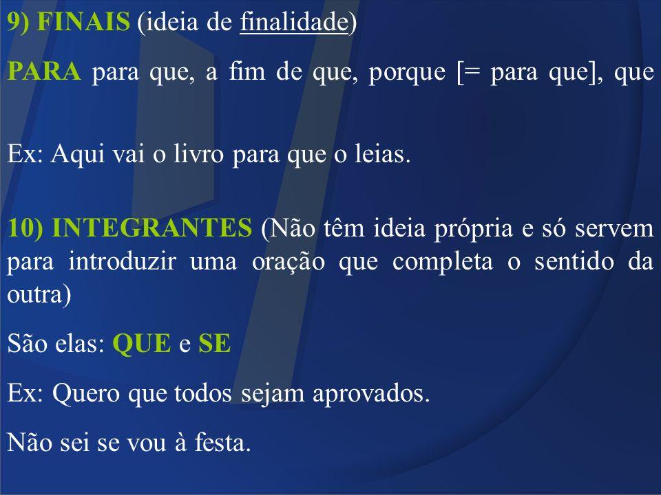 9) FINAIS (ideia de finalidade) PARA para que, a fim de que, porque [= para que], que Ex: Aqui vai o livro para que o leias. 10) INTEGRANTES (Não têm