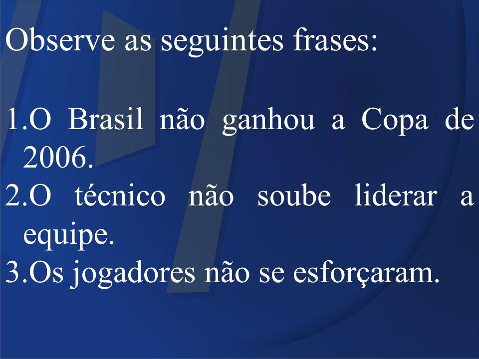 Observe as seguintes frases: 1.O Brasil não ganhou a Copa de 2006. 2.O técnico não soube liderar a equipe. 3.Os jogadores não se esforçaram.