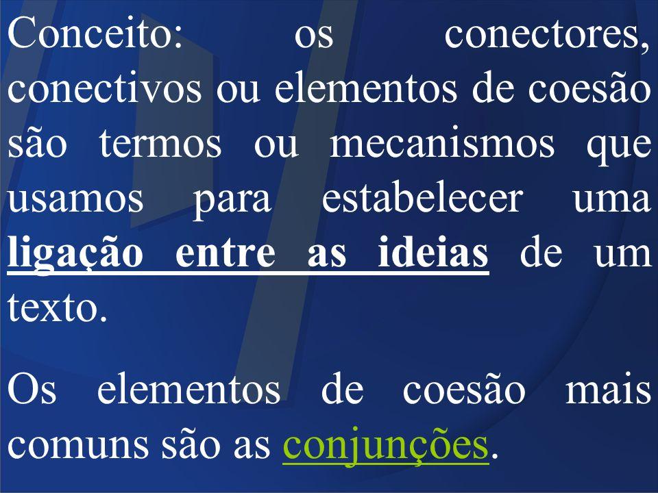 Conceito: os conectores, conectivos ou elementos de coesão são termos ou mecanismos que usamos para estabelecer uma ligação entre as ideias de um text