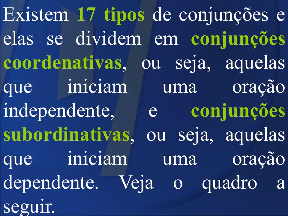 Existem 17 tipos de conjunções e elas se dividem em conjunções coordenativas, ou seja, aquelas que iniciam uma oração independente, e conjunções subor