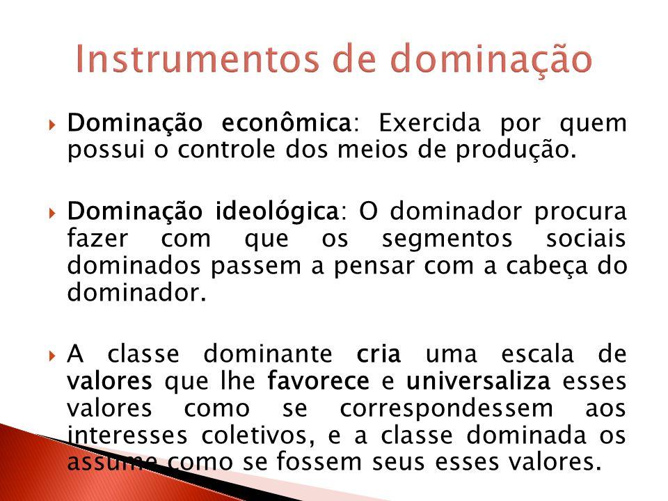 Dominação econômica: Exercida por quem possui o controle dos meios de produção. Dominação ideológica: O dominador procura fazer com que os segmentos s