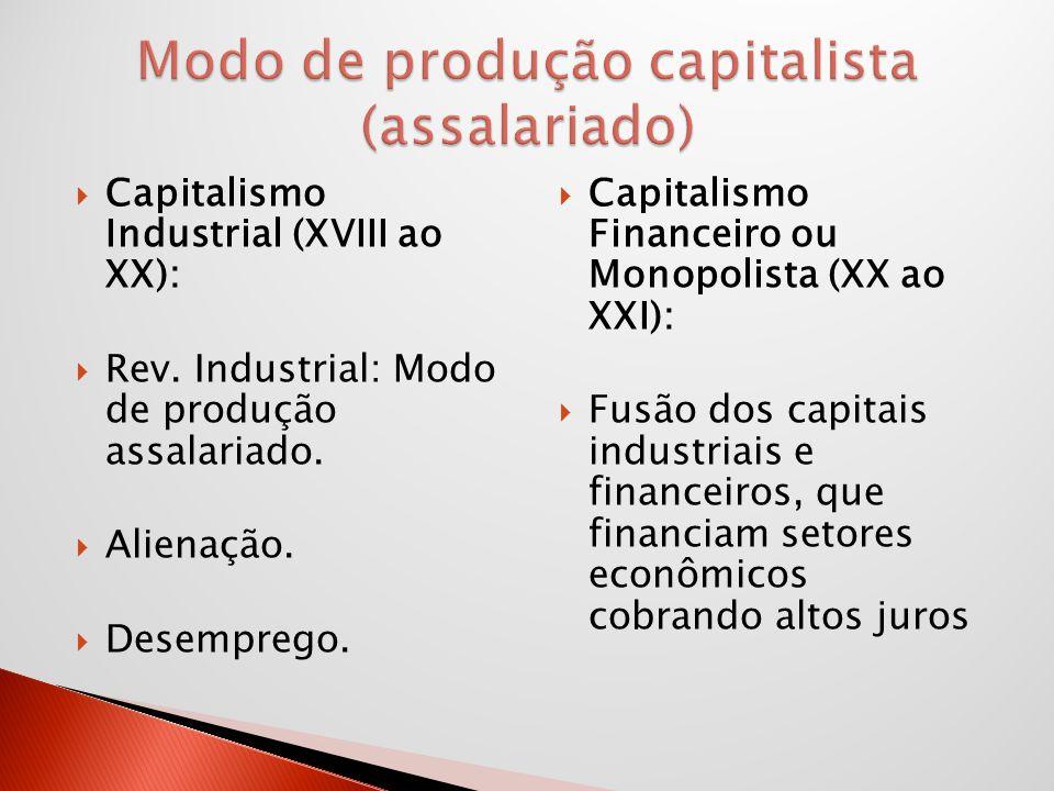 Capitalismo Industrial (XVIII ao XX): Rev. Industrial: Modo de produção assalariado. Alienação. Desemprego. Capitalismo Financeiro ou Monopolista (XX