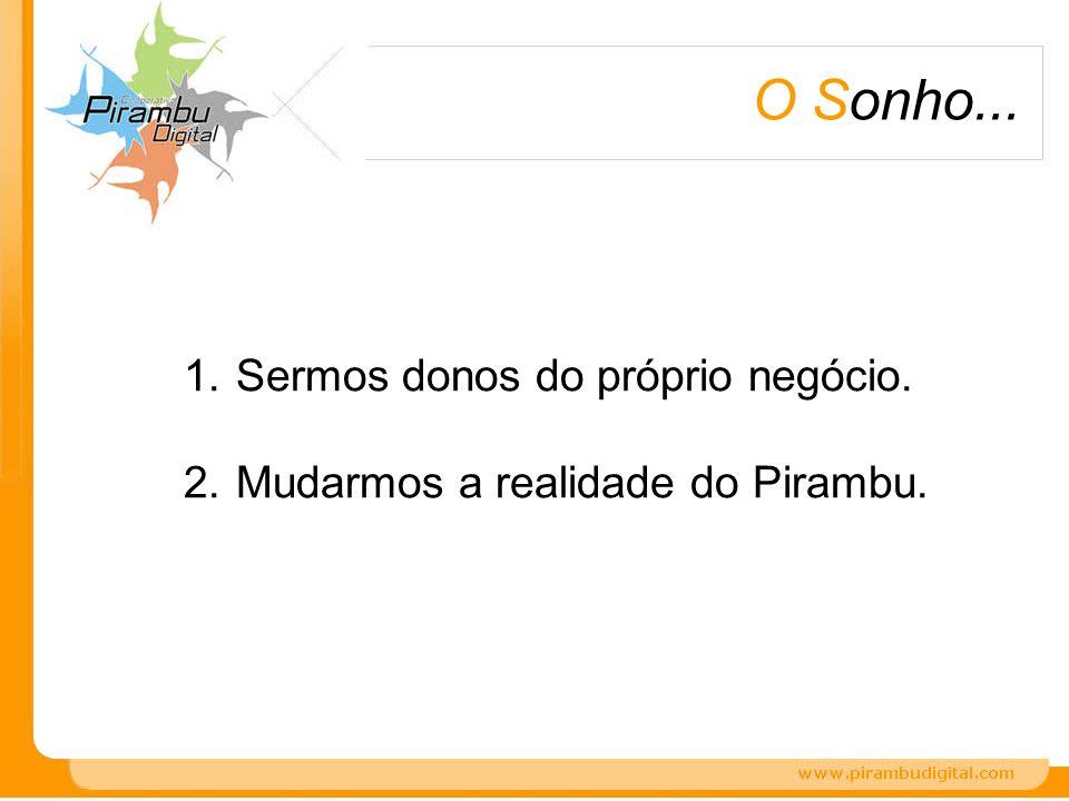 O Sonho... 1. Sermos donos do próprio negócio. 2. Mudarmos a realidade do Pirambu.
