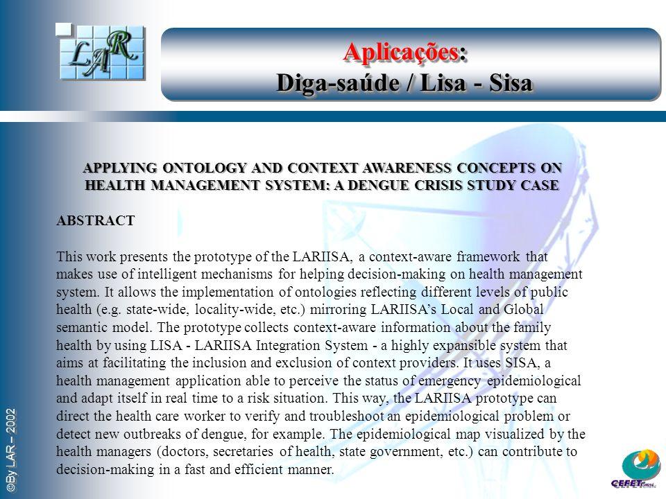 By LAR – 2002 Aplicações: Diga-saúde / Lisa - Sisa APPLYING ONTOLOGY AND CONTEXT AWARENESS CONCEPTS ON HEALTH MANAGEMENT SYSTEM: A DENGUE CRISIS STUDY