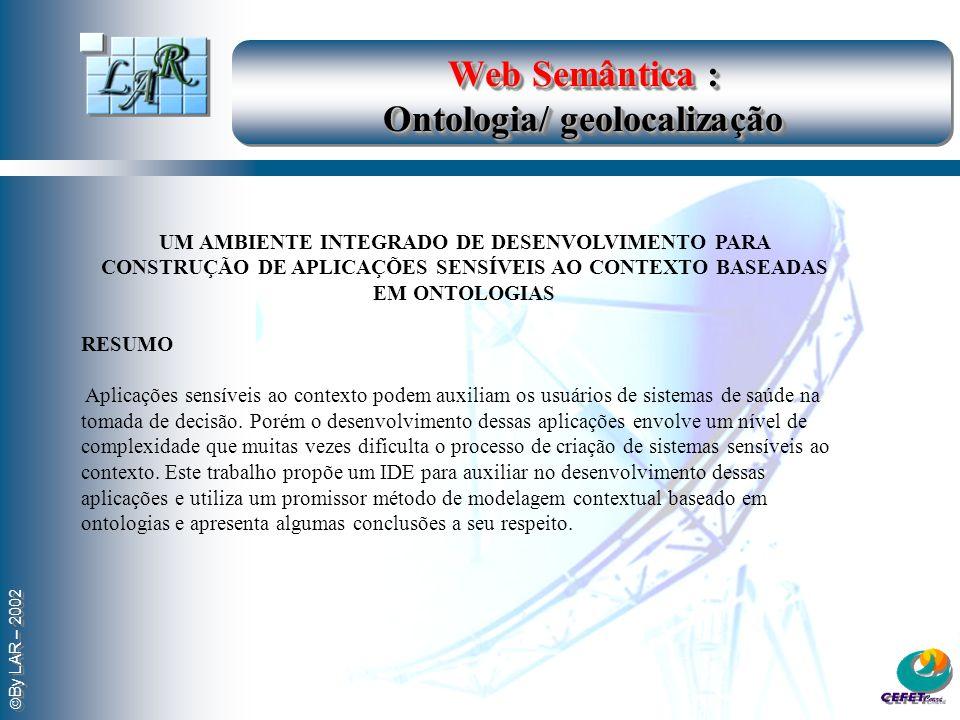 By LAR – 2002 Web Semântica : Ontologia/ geolocalização UM AMBIENTE INTEGRADO DE DESENVOLVIMENTO PARA CONSTRUÇÃO DE APLICAÇÕES SENSÍVEIS AO CONTEXTO BASEADAS EM ONTOLOGIAS RESUMO Aplicações sensíveis ao contexto podem auxiliam os usuários de sistemas de saúde na tomada de decisão.