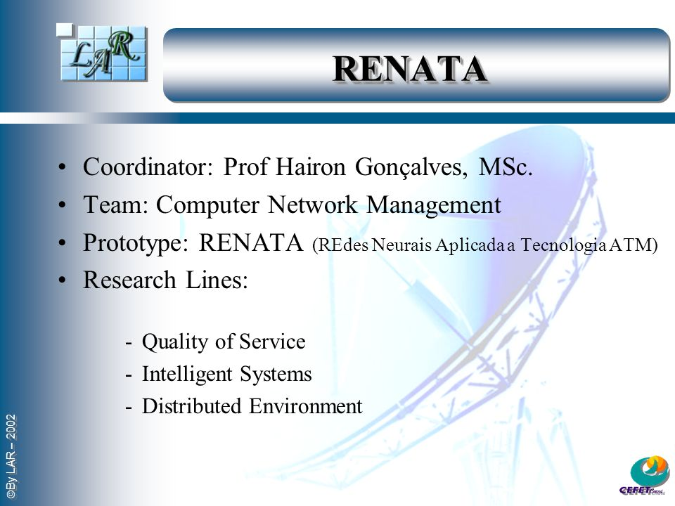 RENATARENATA Coordinator: Prof Hairon Gonçalves, MSc. Team: Computer Network Management Prototype: RENATA (REdes Neurais Aplicada a Tecnologia ATM) Re
