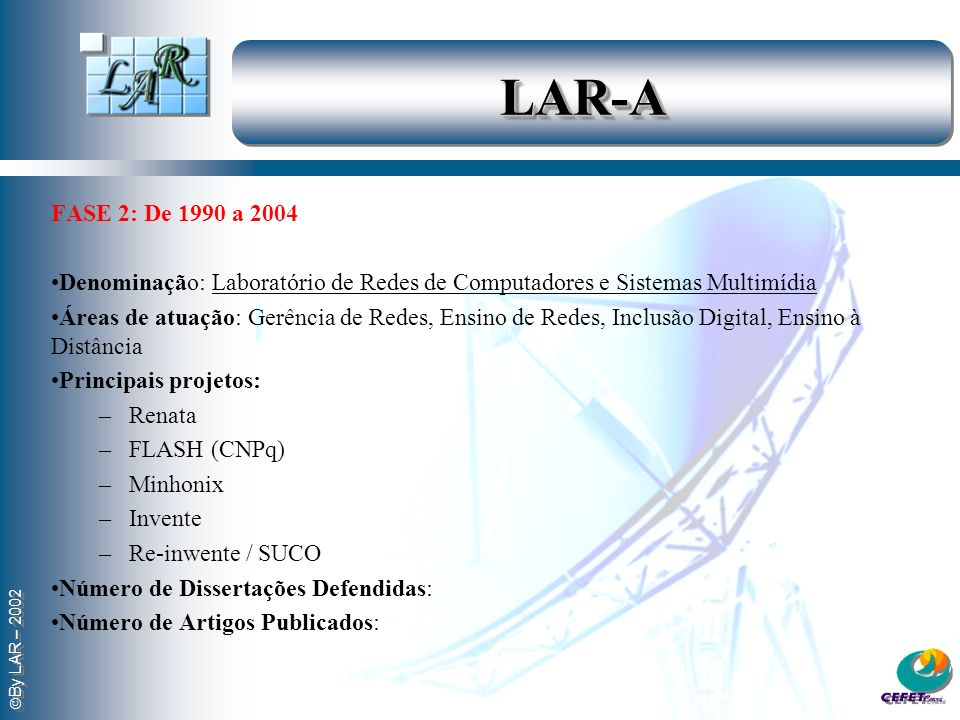 By LAR – 2002 LAR-ALAR-A FASE 2: De 1990 a 2004 Denominação: Laboratório de Redes de Computadores e Sistemas Multimídia Áreas de atuação: Gerência de
