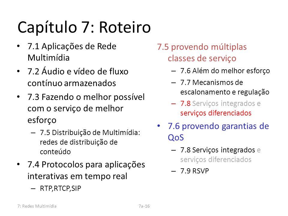 7: Redes Multimídia7a-16 Capítulo 7: Roteiro 7.1 Aplicações de Rede Multimídia 7.2 Áudio e vídeo de fluxo contínuo armazenados 7.3 Fazendo o melhor po