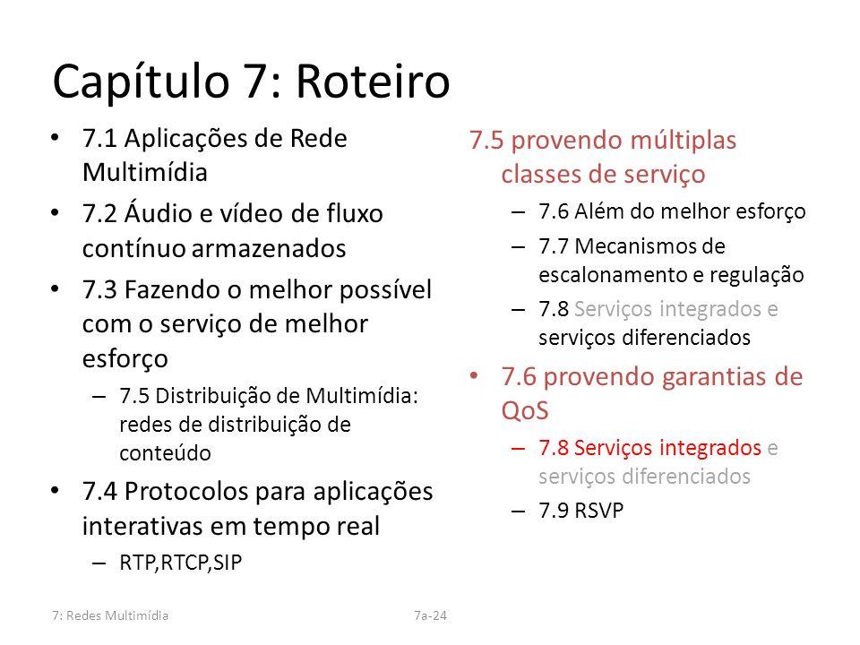 7: Redes Multimídia7a-24 Capítulo 7: Roteiro 7.1 Aplicações de Rede Multimídia 7.2 Áudio e vídeo de fluxo contínuo armazenados 7.3 Fazendo o melhor po
