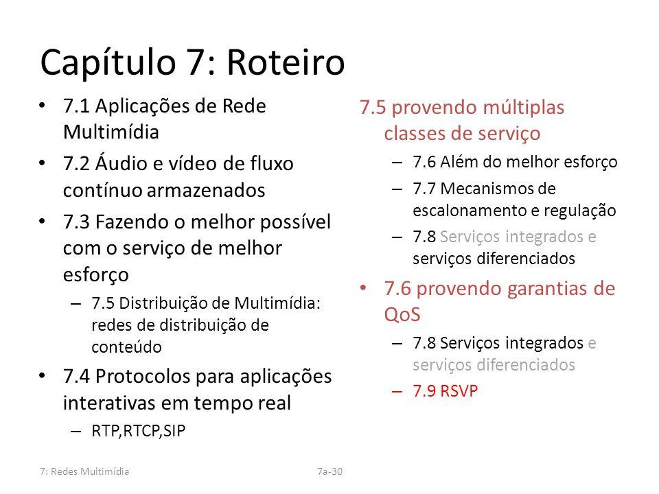7: Redes Multimídia7a-30 Capítulo 7: Roteiro 7.1 Aplicações de Rede Multimídia 7.2 Áudio e vídeo de fluxo contínuo armazenados 7.3 Fazendo o melhor po