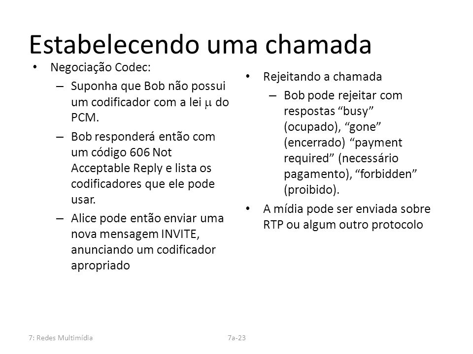 7: Redes Multimídia7a-23 Estabelecendo uma chamada Negociação Codec: – Suponha que Bob não possui um codificador com a lei do PCM. – Bob responderá en