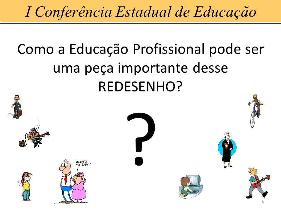 15/1/20146 I Conferência Estadual de Educação Como a Educação Profissional pode ser uma peça importante desse REDESENHO? ?