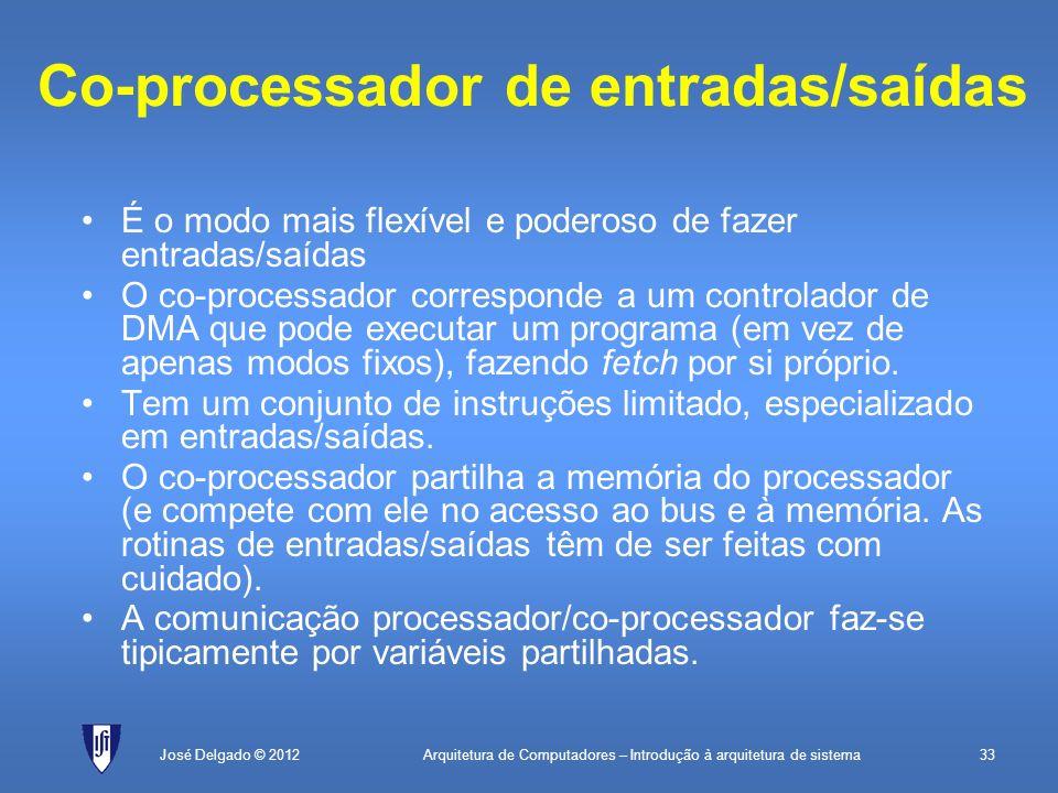 Arquitetura de Computadores – Introdução à arquitetura de sistema33José Delgado © 2012 Co-processador de entradas/saídas É o modo mais flexível e pode