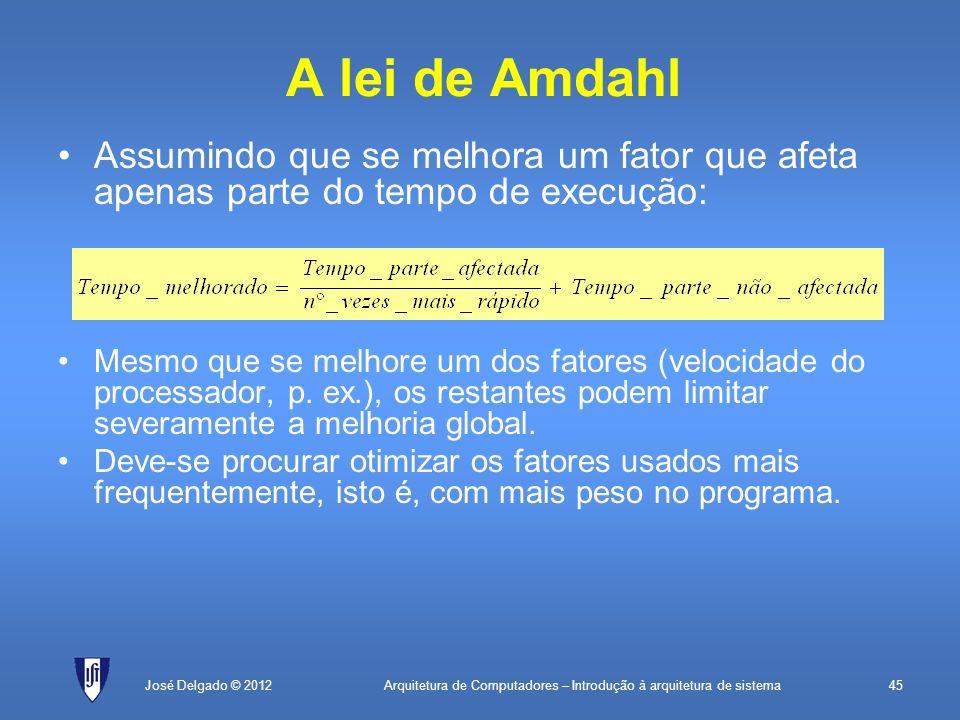Arquitetura de Computadores – Introdução à arquitetura de sistema45José Delgado © 2012 A lei de Amdahl Mesmo que se melhore um dos fatores (velocidade