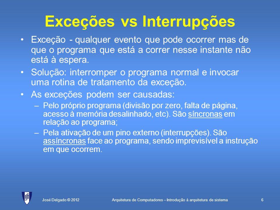 Arquitetura de Computadores – Introdução à arquitetura de sistema6José Delgado © 2012 Exceções vs Interrupções Exceção - qualquer evento que pode ocor
