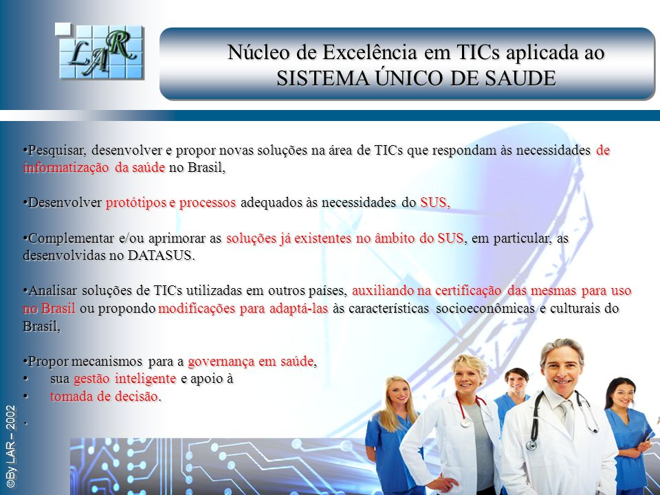 By LAR – 2002 Pesquisar, desenvolver e propor novas soluções na área de TICs que respondam às necessidades de informatização da saúde no Brasil, Pesqu