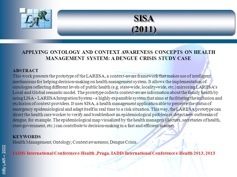 By LAR – 2002 SISA (2011) APPLYING ONTOLOGY AND CONTEXT AWARENESS CONCEPTS ON HEALTH MANAGEMENT SYSTEM: A DENGUE CRISIS STUDY CASE ABSTRACT This work
