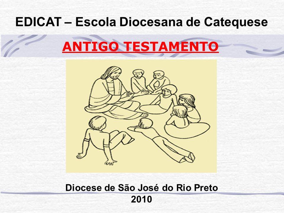 EDICAT – Escola Diocesana de Catequese ANTIGO TESTAMENTO Diocese de São José do Rio Preto 2010