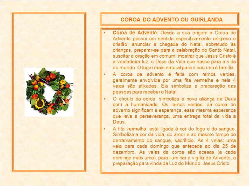 COROA DO ADVENTO OU GUIRLANDA Coroa de Advento: Desde a sua origem a Coroa de Advento possui um sentido especificamente religioso e cristão: anunciar