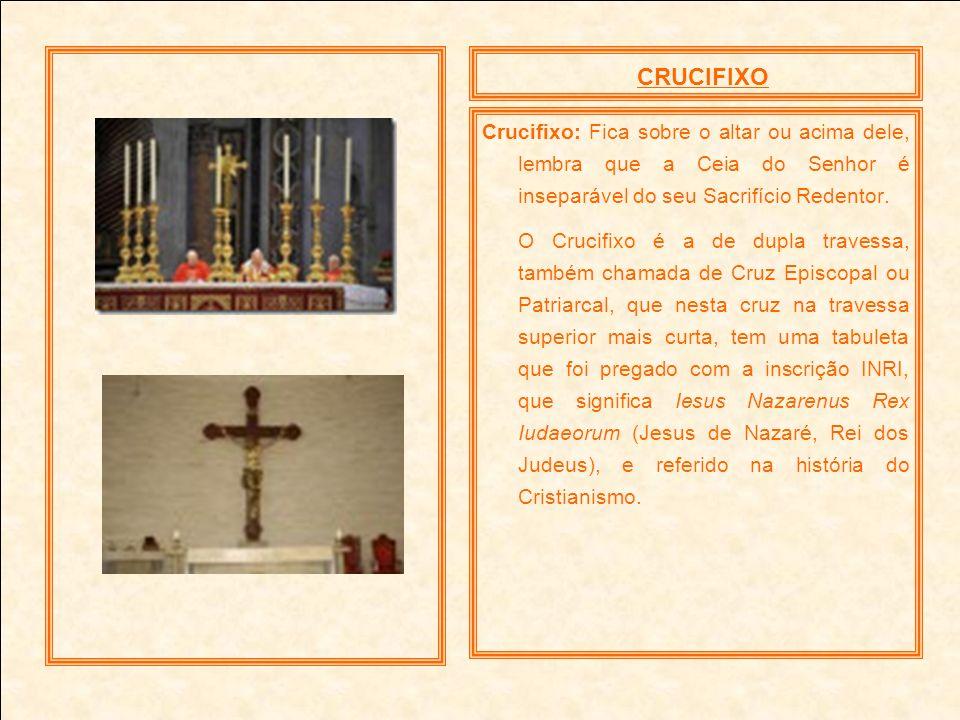 CRUCIFIXO Crucifixo: Fica sobre o altar ou acima dele, lembra que a Ceia do Senhor é inseparável do seu Sacrifício Redentor. O Crucifixo é a de dupla