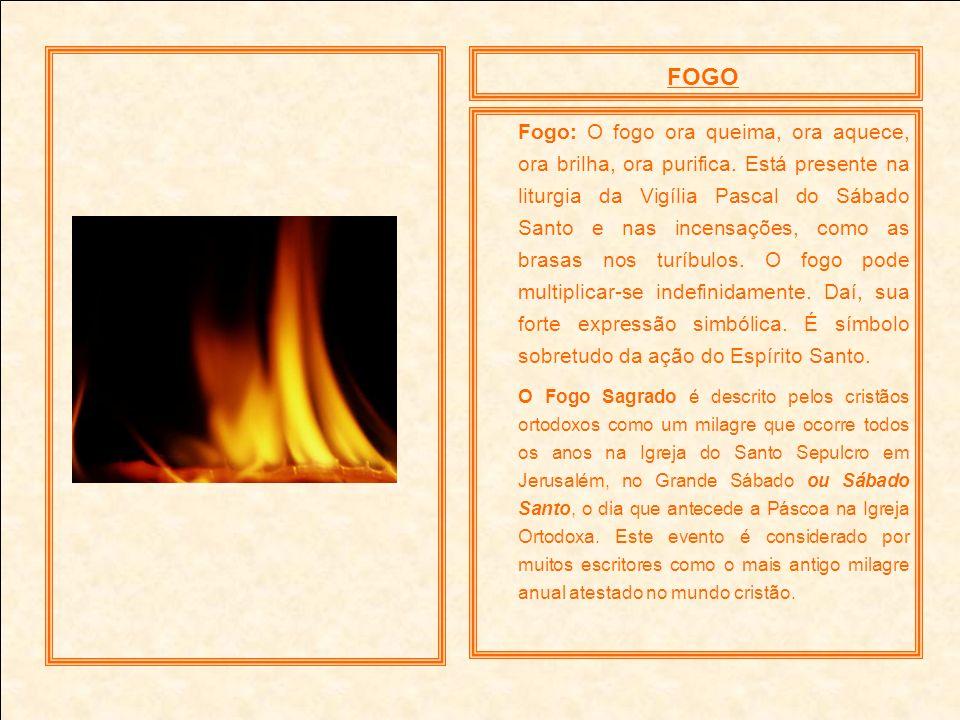FOGO Fogo: O fogo ora queima, ora aquece, ora brilha, ora purifica. Está presente na liturgia da Vigília Pascal do Sábado Santo e nas incensações, com