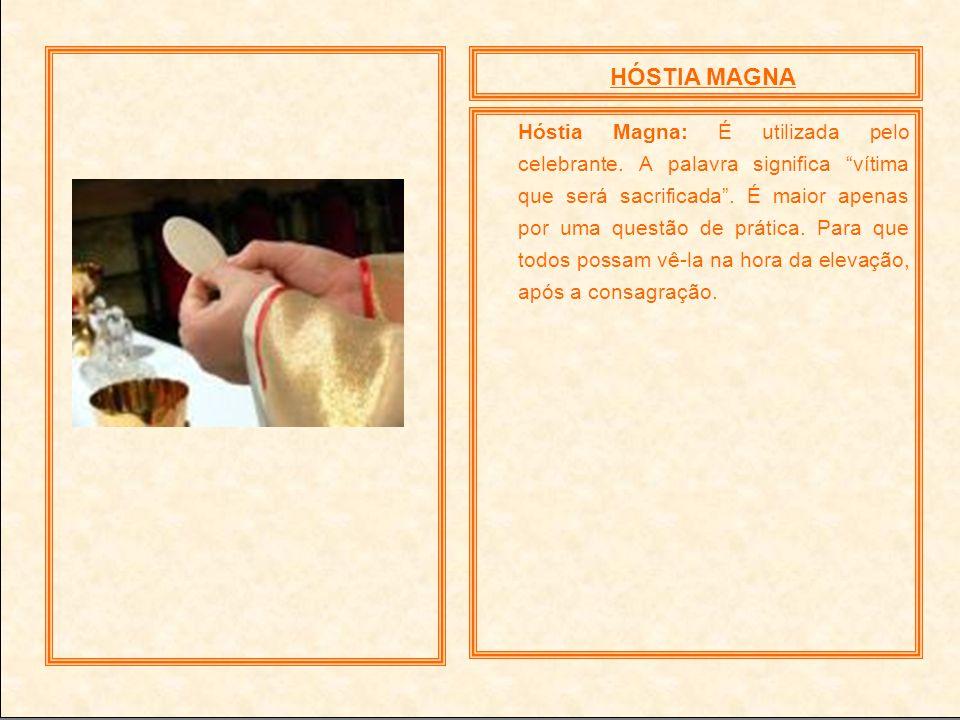 HÓSTIA MAGNA Hóstia Magna: É utilizada pelo celebrante. A palavra significa vítima que será sacrificada. É maior apenas por uma questão de prática. Pa