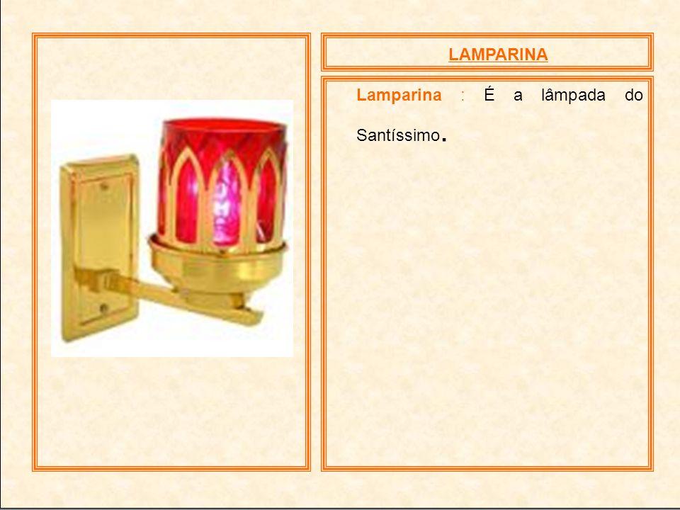 LAMPARINA Lamparina : É a lâmpada do Santíssimo.