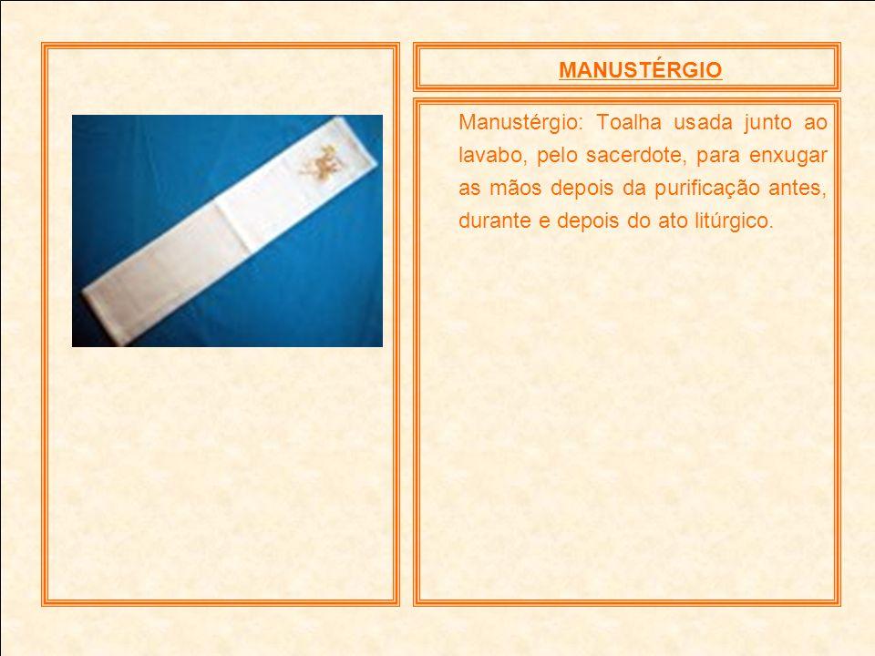 MANUSTÉRGIO Manustérgio: Toalha usada junto ao lavabo, pelo sacerdote, para enxugar as mãos depois da purificação antes, durante e depois do ato litúr