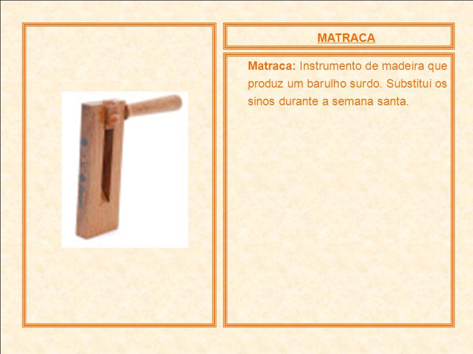MATRACA Matraca: Instrumento de madeira que produz um barulho surdo. Substitui os sinos durante a semana santa.