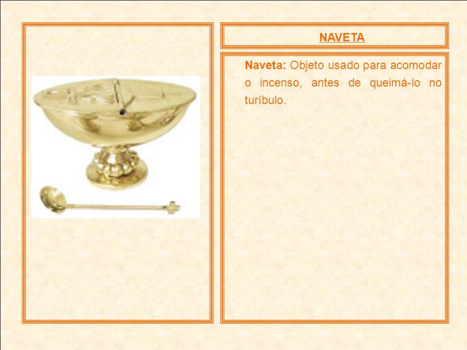 NAVETA Naveta: Objeto usado para acomodar o incenso, antes de queimá-lo no turíbulo.