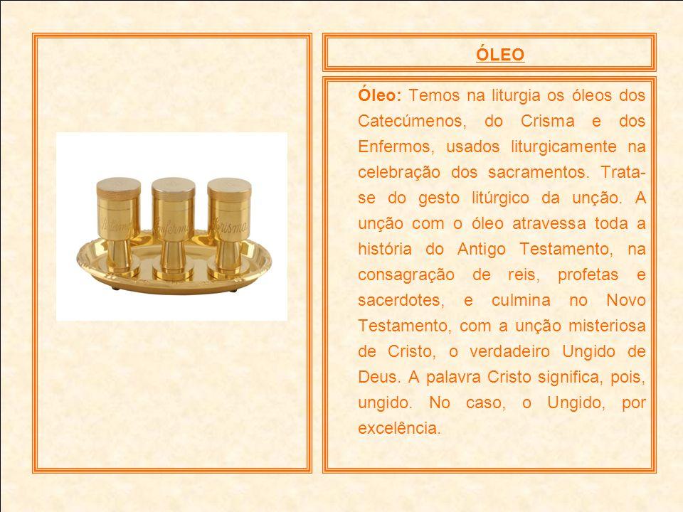 ÓLEO Óleo: Temos na liturgia os óleos dos Catecúmenos, do Crisma e dos Enfermos, usados liturgicamente na celebração dos sacramentos. Trata- se do ges