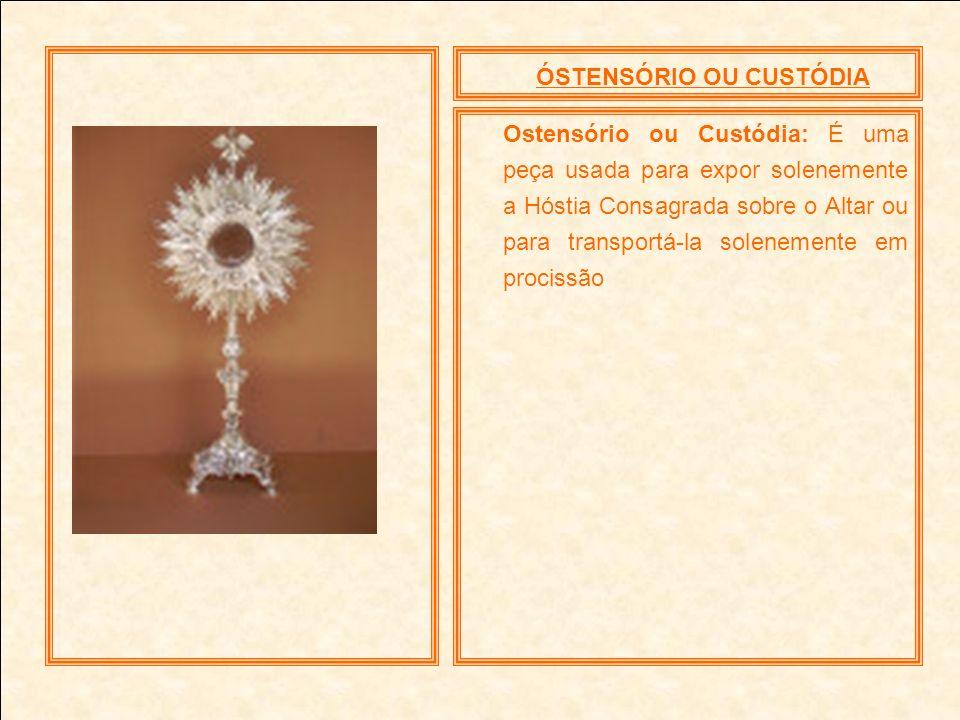 ÓSTENSÓRIO OU CUSTÓDIA Ostensório ou Custódia: É uma peça usada para expor solenemente a Hóstia Consagrada sobre o Altar ou para transportá-la solenem
