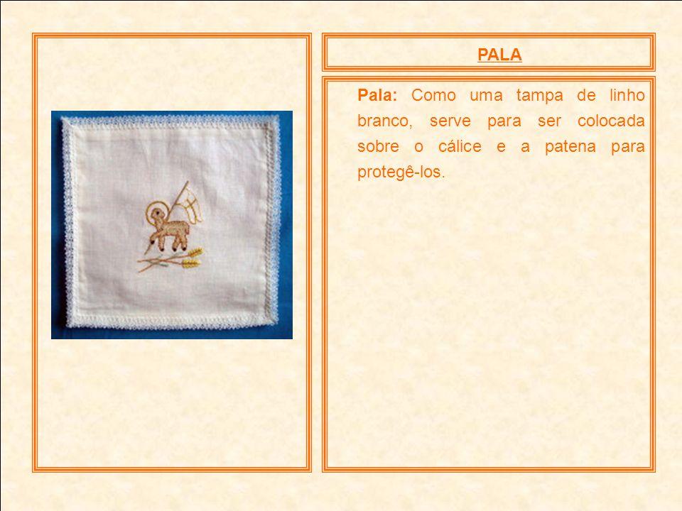 PALA Pala: Como uma tampa de linho branco, serve para ser colocada sobre o cálice e a patena para protegê-los.