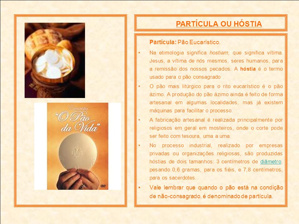 PARTÍCULA OU HÓSTIA Partícula: Pão Eucarístico. Na etimologia significa hostiam, que significa vítima. Jesus, a vítima de nós mesmos, seres humanos, p