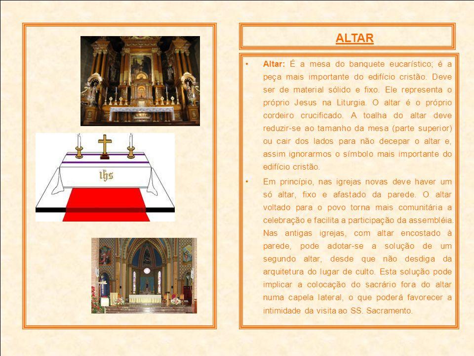 Altar: É a mesa do banquete eucarístico; é a peça mais importante do edifício cristão. Deve ser de material sólido e fixo. Ele representa o próprio Je