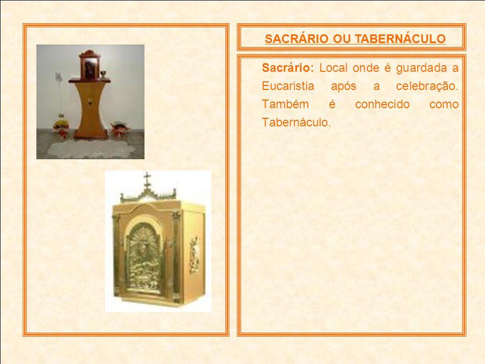 SACRÁRIO OU TABERNÁCULO Sacrário: Local onde é guardada a Eucaristia após a celebração. Também é conhecido como Tabernáculo.