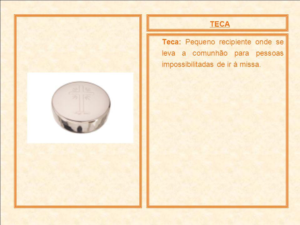 TECA Teca: Pequeno recipiente onde se leva a comunhão para pessoas impossibilitadas de ir à missa.