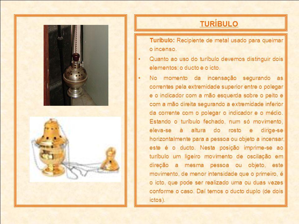 TURÍBULO Turíbulo: Recipiente de metal usado para queimar o incenso. Quanto ao uso do turíbulo devemos distinguir dois elementos: o ducto e o icto. No