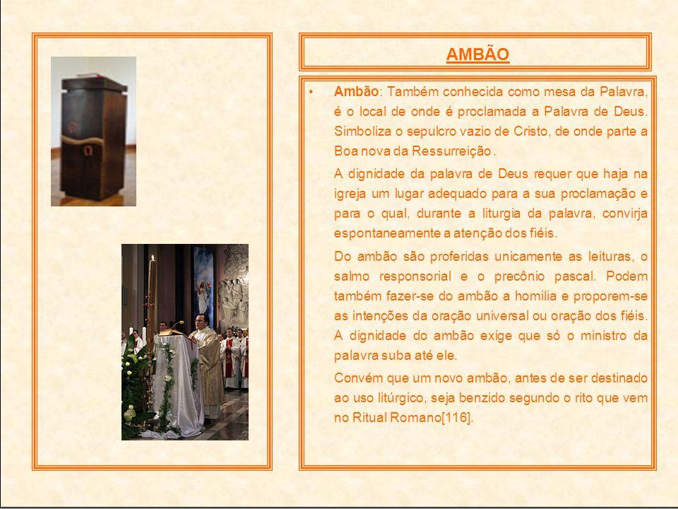 Ambão: Também conhecida como mesa da Palavra, é o local de onde é proclamada a Palavra de Deus. Simboliza o sepulcro vazio de Cristo, de onde parte a