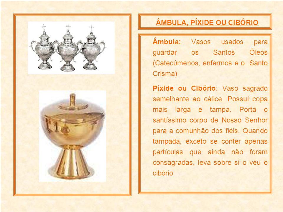 ÂMBULA, PÍXIDE OU CIBÓRIO Âmbula: Vasos usados para guardar os Santos Óleos (Catecúmenos, enfermos e o Santo Crisma) Píxide ou Cibório: Vaso sagrado s