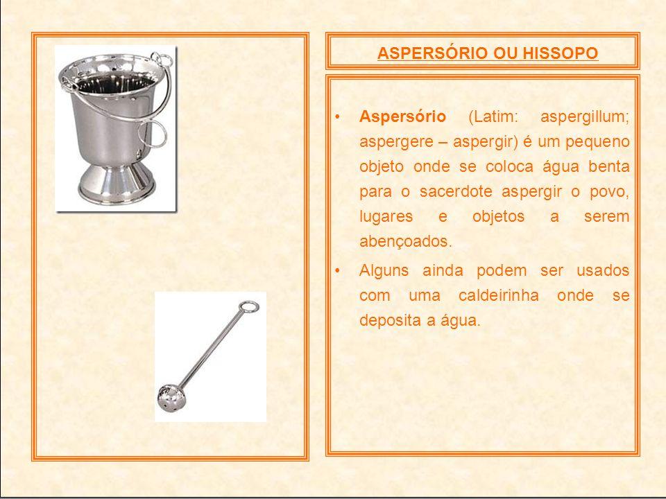 ASPERSÓRIO OU HISSOPO Aspersório (Latim: aspergillum; aspergere – aspergir) é um pequeno objeto onde se coloca água benta para o sacerdote aspergir o