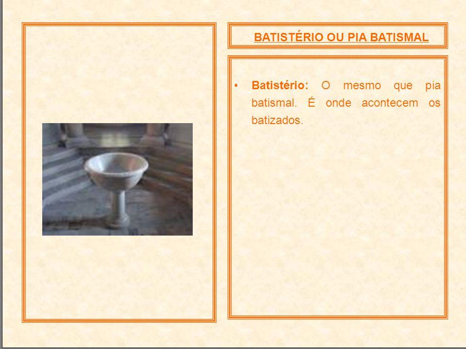 BATISTÉRIO OU PIA BATISMAL Batistério: O mesmo que pia batismal. É onde acontecem os batizados.