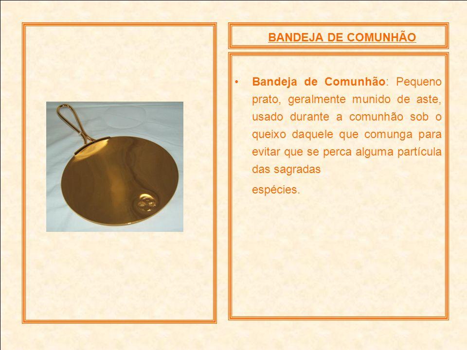 BANDEJA DE COMUNHÃO Bandeja de Comunhão: Pequeno prato, geralmente munido de aste, usado durante a comunhão sob o queixo daquele que comunga para evit