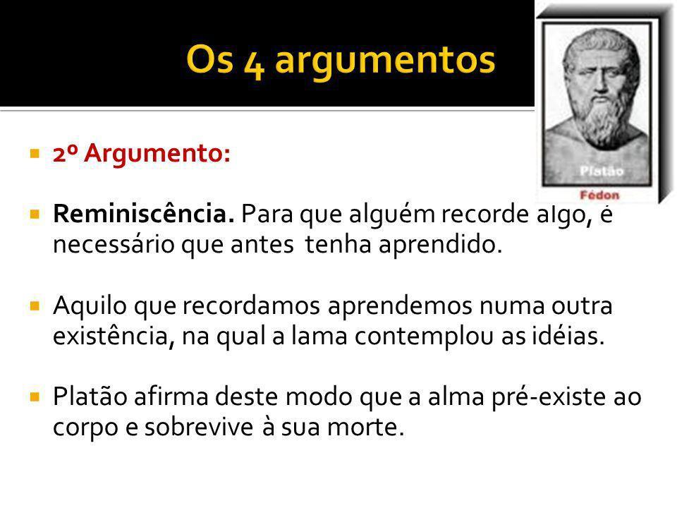 2º Argumento: Reminiscência. Para que alguém recorde algo, é necessário que antes tenha aprendido. Aquilo que recordamos aprendemos numa outra existên