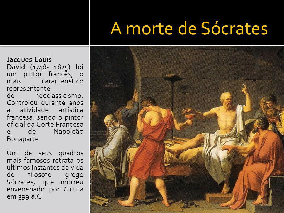 A morte de Sócrates Jacques-Louis David (1748- 1825) foi um pintor francês, o mais característico representante do neoclassicismo. Controlou durante a