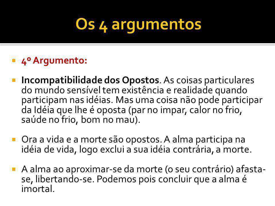4º Argumento: Incompatibilidade dos Opostos. As coisas particulares do mundo sensível tem existência e realidade quando participam nas idéias. Mas uma