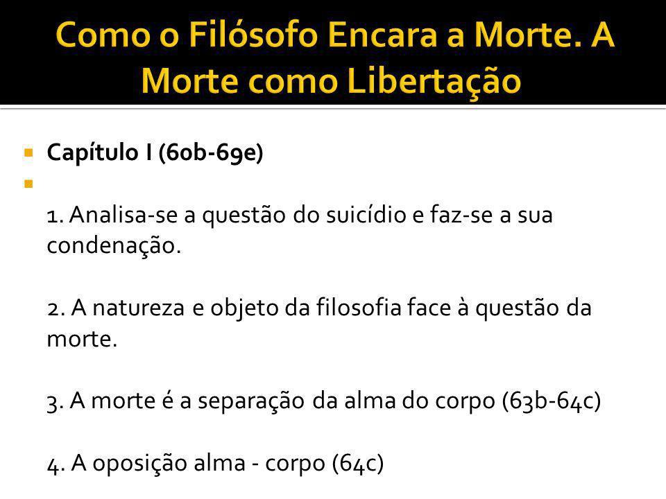 Capítulo I (60b-69e) 1. Analisa-se a questão do suicídio e faz-se a sua condenação. 2. A natureza e objeto da filosofia face à questão da morte. 3. A