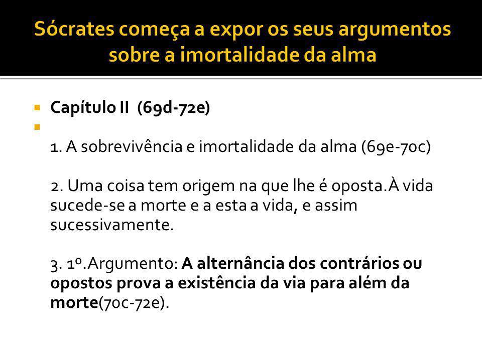 Capítulo II (69d-72e) 1. A sobrevivência e imortalidade da alma (69e-70c) 2. Uma coisa tem origem na que lhe é oposta.À vida sucede-se a morte e a est